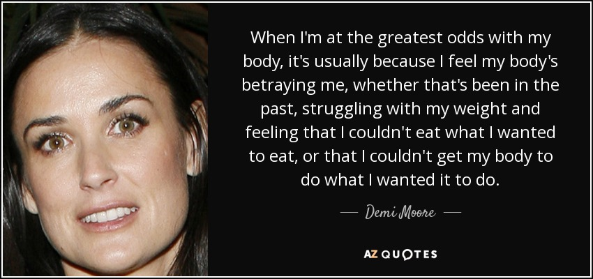 When I'm at the greatest odds with my body, it's usually because I feel my body's betraying me, whether that's been in the past, struggling with my weight and feeling that I couldn't eat what I wanted to eat, or that I couldn't get my body to do what I wanted it to do. - Demi Moore