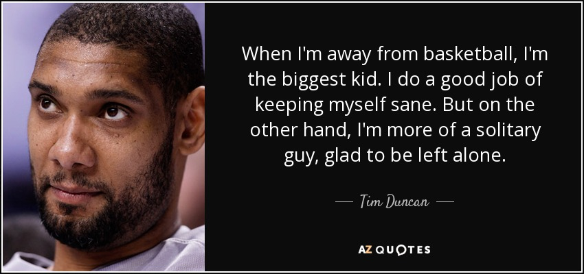 When I'm away from basketball, I'm the biggest kid. I do a good job of keeping myself sane. But on the other hand, I'm more of a solitary guy, glad to be left alone. - Tim Duncan
