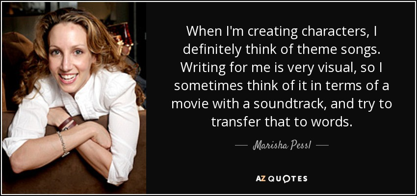 When I'm creating characters, I definitely think of theme songs. Writing for me is very visual, so I sometimes think of it in terms of a movie with a soundtrack, and try to transfer that to words. - Marisha Pessl