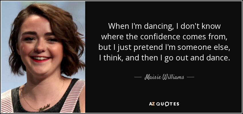 When I'm dancing, I don't know where the confidence comes from, but I just pretend I'm someone else, I think, and then I go out and dance. - Maisie Williams