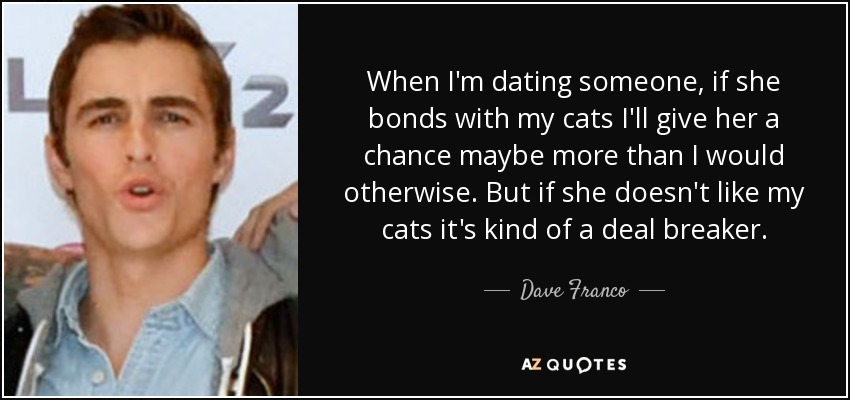 When I'm dating someone, if she bonds with my cats I'll give her a chance maybe more than I would otherwise. But if she doesn't like my cats it's kind of a deal breaker. - Dave Franco