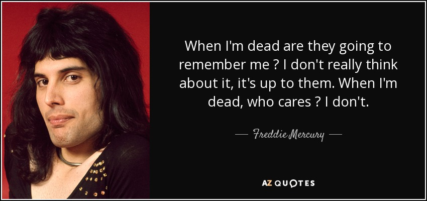 When I'm dead are they going to remember me ? I don't really think about it, it's up to them. When I'm dead, who cares ? I don't. - Freddie Mercury