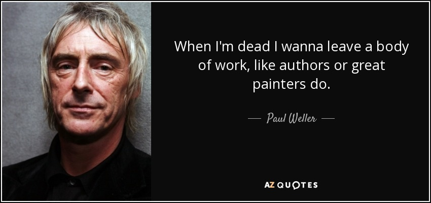 When I'm dead, I wanna leave a body of work, like authors or great painters do. - Paul Weller