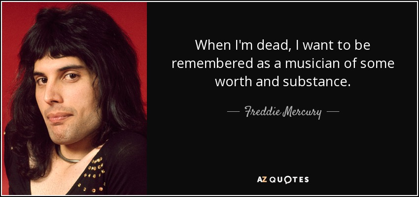 When I'm dead, I want to be remembered as a musician of some worth and substance. - Freddie Mercury