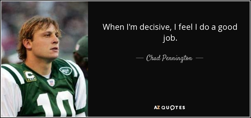 When I'm decisive, I feel I do a good job. - Chad Pennington