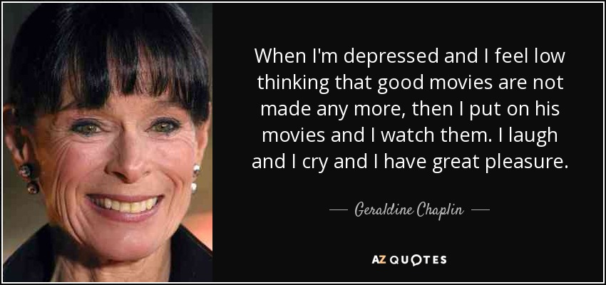 When I'm depressed and I feel low thinking that good movies are not made any more, then I put on his movies and I watch them. I laugh and I cry and I have great pleasure. - Geraldine Chaplin