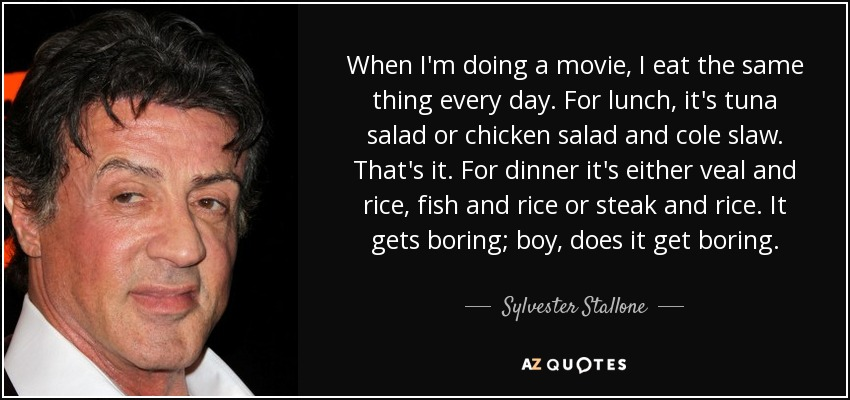 When I'm doing a movie, I eat the same thing every day. For lunch, it's tuna salad or chicken salad and cole slaw. That's it. For dinner it's either veal and rice, fish and rice or steak and rice. It gets boring; boy, does it get boring. - Sylvester Stallone