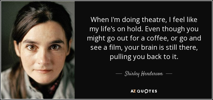 When I'm doing theatre, I feel like my life's on hold. Even though you might go out for a coffee, or go and see a film, your brain is still there, pulling you back to it. - Shirley Henderson