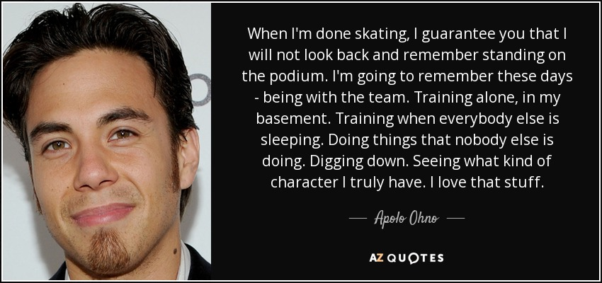 When I'm done skating, I guarantee you that I will not look back and remember standing on the podium. I'm going to remember these days - being with the team. Training alone, in my basement. Training when everybody else is sleeping. Doing things that nobody else is doing. Digging down. Seeing what kind of character I truly have. I love that stuff. - Apolo Ohno