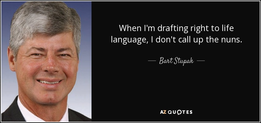 When I'm drafting right to life language, I don't call up the nuns. - Bart Stupak