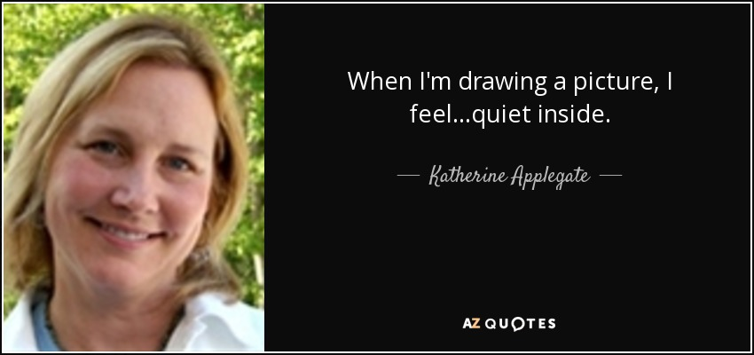 When I'm drawing a picture, I feel...quiet inside. - Katherine Applegate