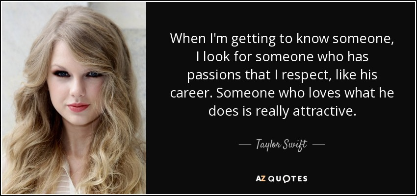 When I'm getting to know someone, I look for someone who has passions that I respect, like his career. Someone who loves what he does is really attractive. - Taylor Swift