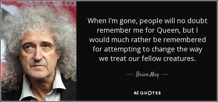 When I'm gone, people will no doubt remember me for Queen, but I would much rather be remembered for attempting to change the way we treat our fellow creatures. - Brian May