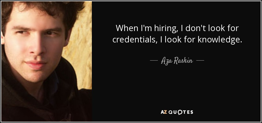 When I'm hiring, I don't look for credentials, I look for knowledge. - Aza Raskin