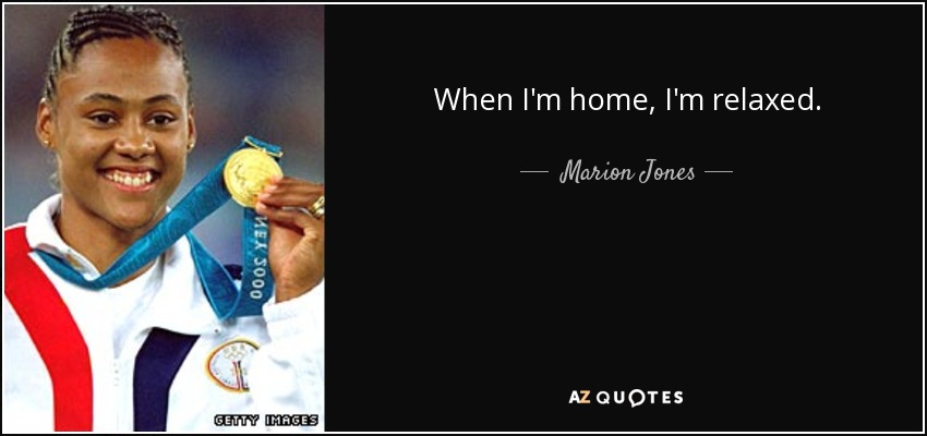 When I'm home, I'm relaxed. - Marion Jones