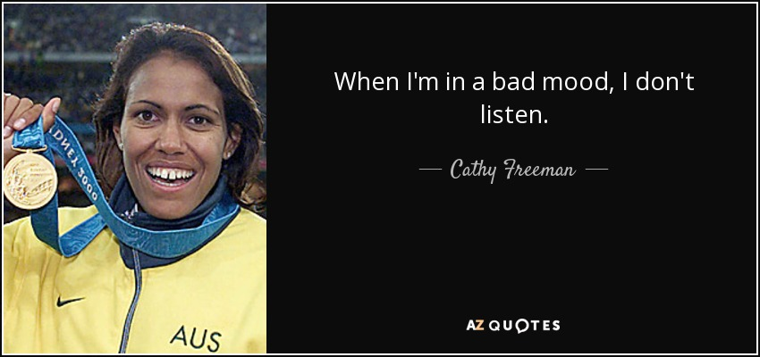 When I'm in a bad mood, I don't listen. - Cathy Freeman