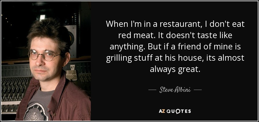 When I'm in a restaurant, I don't eat red meat. It doesn't taste like anything. But if a friend of mine is grilling stuff at his house, its almost always great. - Steve Albini