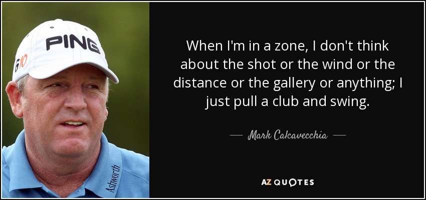 When I'm in a zone, I don't think about the shot or the wind or the distance or the gallery or anything; I just pull a club and swing. - Mark Calcavecchia