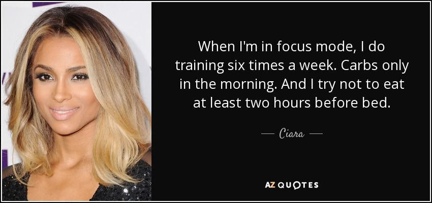When I'm in focus mode, I do training six times a week. Carbs only in the morning. And I try not to eat at least two hours before bed. - Ciara