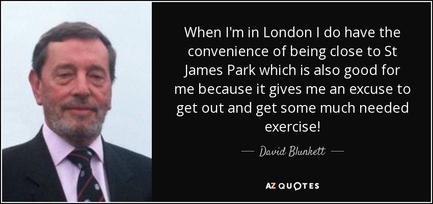 When I'm in London I do have the convenience of being close to St James Park which is also good for me because it gives me an excuse to get out and get some much needed exercise! - David Blunkett