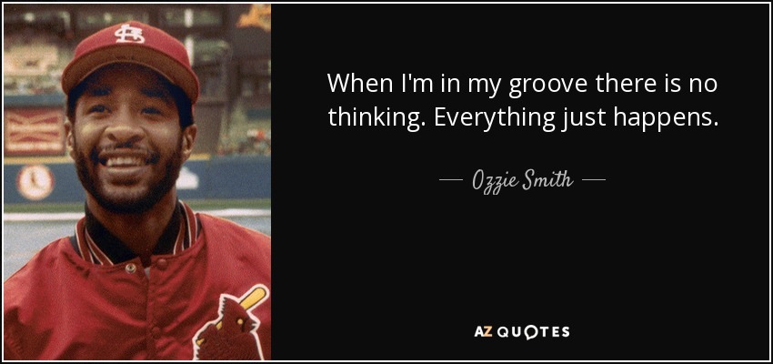 When I'm in my groove there is no thinking. Everything just happens. - Ozzie Smith