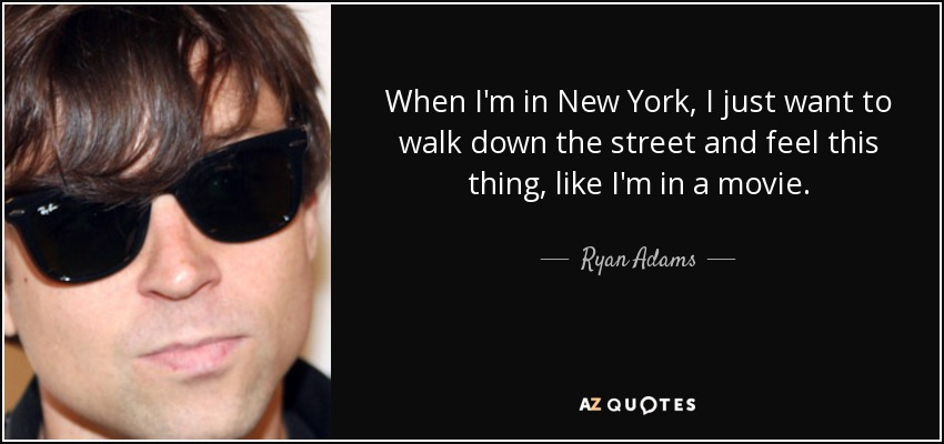 When I'm in New York, I just want to walk down the street and feel this thing, like I'm in a movie. - Ryan Adams