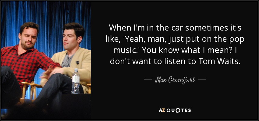 When I'm in the car sometimes it's like, 'Yeah, man, just put on the pop music.' You know what I mean? I don't want to listen to Tom Waits. - Max Greenfield
