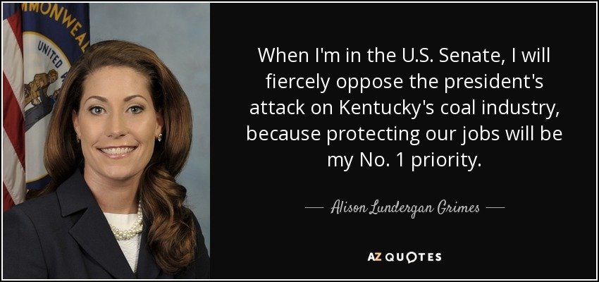 When I'm in the U.S. Senate, I will fiercely oppose the president's attack on Kentucky's coal industry, because protecting our jobs will be my No. 1 priority. - Alison Lundergan Grimes