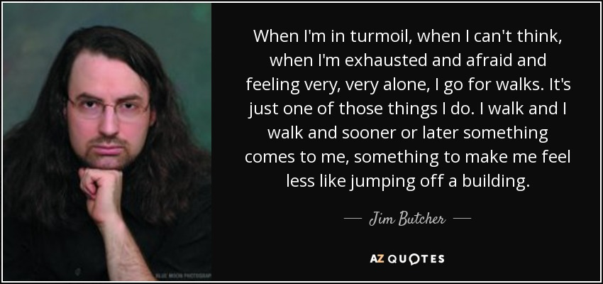 When I'm in turmoil, when I can't think, when I'm exhausted and afraid and feeling very, very alone, I go for walks. It's just one of those things I do. I walk and I walk and sooner or later something comes to me, something to make me feel less like jumping off a building. - Jim Butcher