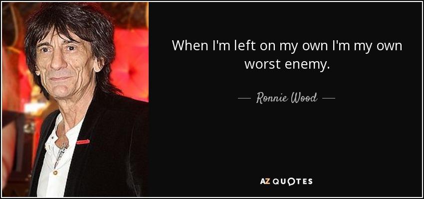 When I'm left on my own I'm my own worst enemy. - Ronnie Wood