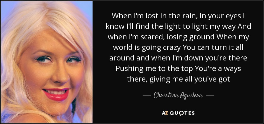 When I'm lost in the rain, In your eyes I know I'll find the light to light my way And when I'm scared, losing ground When my world is going crazy You can turn it all around and when I'm down you're there Pushing me to the top You're always there, giving me all you've got - Christina Aguilera