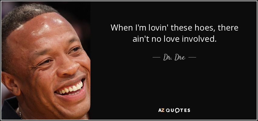 When I'm lovin' these hoes, there ain't no love involved. - Dr. Dre