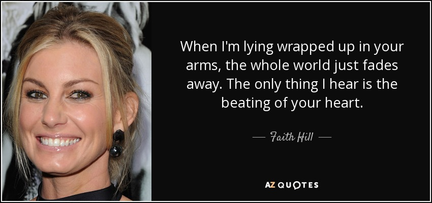 When I'm lying wrapped up in your arms, the whole world just fades away. The only thing I hear is the beating of your heart. - Faith Hill