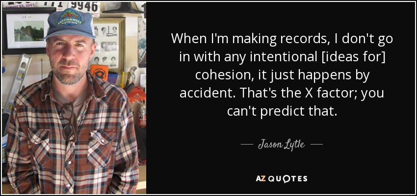 When I'm making records, I don't go in with any intentional [ideas for] cohesion, it just happens by accident. That's the X factor; you can't predict that. - Jason Lytle
