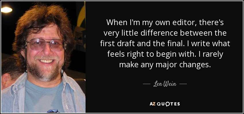When I'm my own editor, there's very little difference between the first draft and the final. I write what feels right to begin with. I rarely make any major changes. - Len Wein