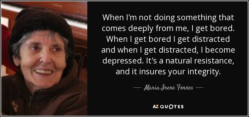 When I'm not doing something that comes deeply from me, I get bored. When I get bored I get distracted and when I get distracted, I become depressed. It's a natural resistance, and it insures your integrity. - Maria Irene Fornes