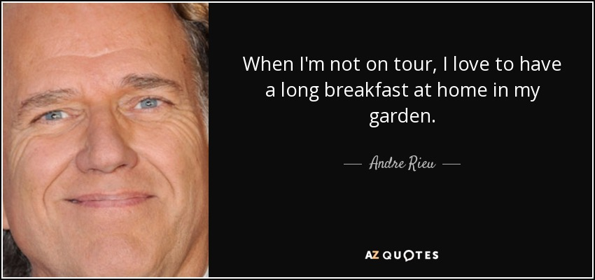 When I'm not on tour, I love to have a long breakfast at home in my garden. - Andre Rieu