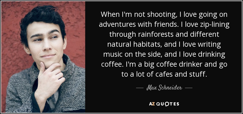 When I'm not shooting, I love going on adventures with friends. I love zip-lining through rainforests and different natural habitats, and I love writing music on the side, and I love drinking coffee. I'm a big coffee drinker and go to a lot of cafes and stuff. - Max Schneider