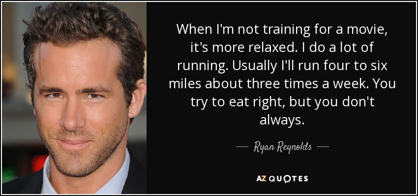 When I'm not training for a movie, it's more relaxed. I do a lot of running. Usually I'll run four to six miles about three times a week. You try to eat right, but you don't always. - Ryan Reynolds