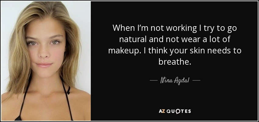 When I'm not working I try to go natural and not wear a lot of makeup. I think your skin needs to breathe. - Nina Agdal