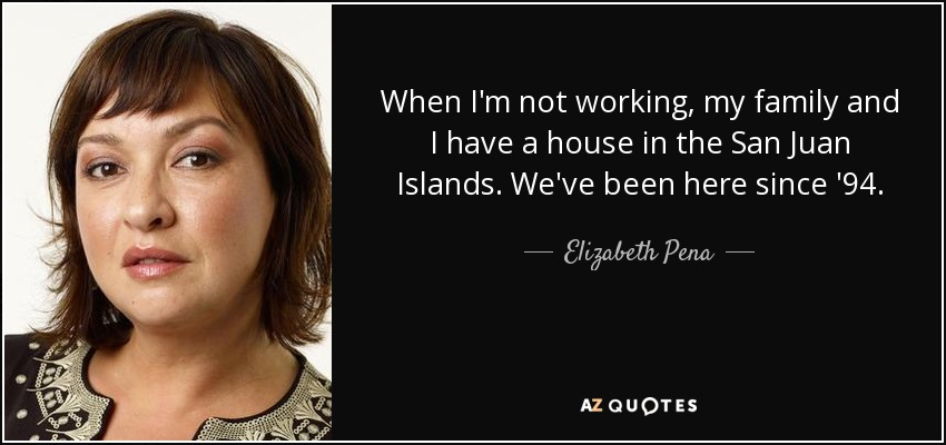 When I'm not working, my family and I have a house in the San Juan Islands. We've been here since '94. - Elizabeth Pena