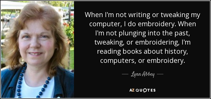When I'm not writing or tweaking my computer, I do embroidery. When I'm not plunging into the past, tweaking, or embroidering, I'm reading books about history, computers, or embroidery. - Lynn Abbey