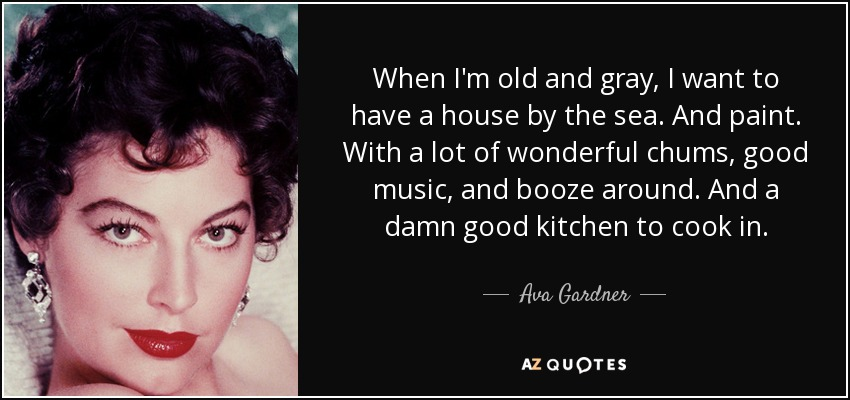 When I'm old and gray, I want to have a house by the sea. And paint. With a lot of wonderful chums, good music, and booze around. And a damn good kitchen to cook in. - Ava Gardner
