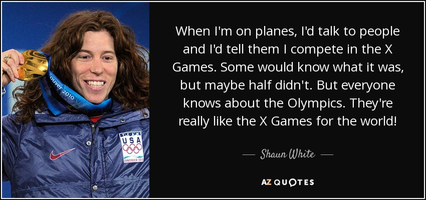 When I'm on planes, I'd talk to people and I'd tell them I compete in the X Games. Some would know what it was, but maybe half didn't. But everyone knows about the Olympics. They're really like the X Games for the world! - Shaun White