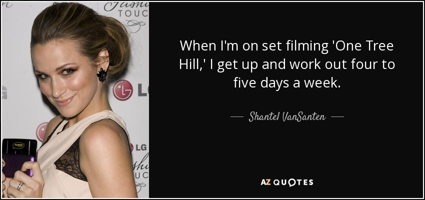 When I'm on set filming 'One Tree Hill,' I get up and work out four to five days a week. - Shantel VanSanten