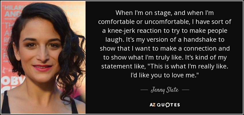 When I'm on stage, and when I'm comfortable or uncomfortable, I have sort of a knee-jerk reaction to try to make people laugh. It's my version of a handshake to show that I want to make a connection and to show what I'm truly like. It's kind of my statement like,