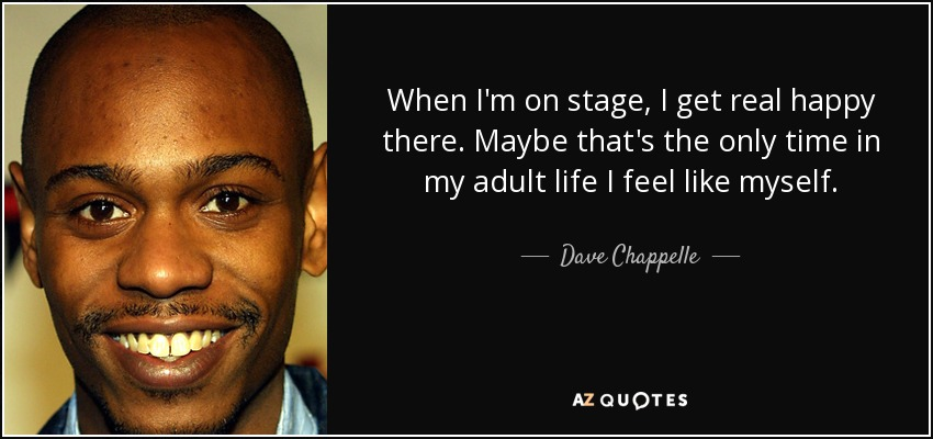 When I'm on stage, I get real happy there. Maybe that's the only time in my adult life I feel like myself. - Dave Chappelle