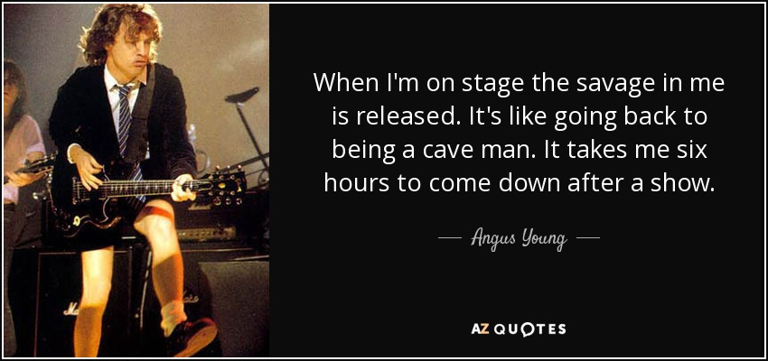When I'm on stage the savage in me is released. It's like going back to being a cave man. It takes me six hours to come down after a show. - Angus Young