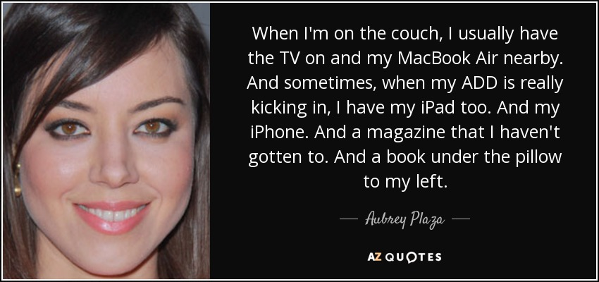 When I'm on the couch, I usually have the TV on and my MacBook Air nearby. And sometimes, when my ADD is really kicking in, I have my iPad too. And my iPhone. And a magazine that I haven't gotten to. And a book under the pillow to my left. - Aubrey Plaza