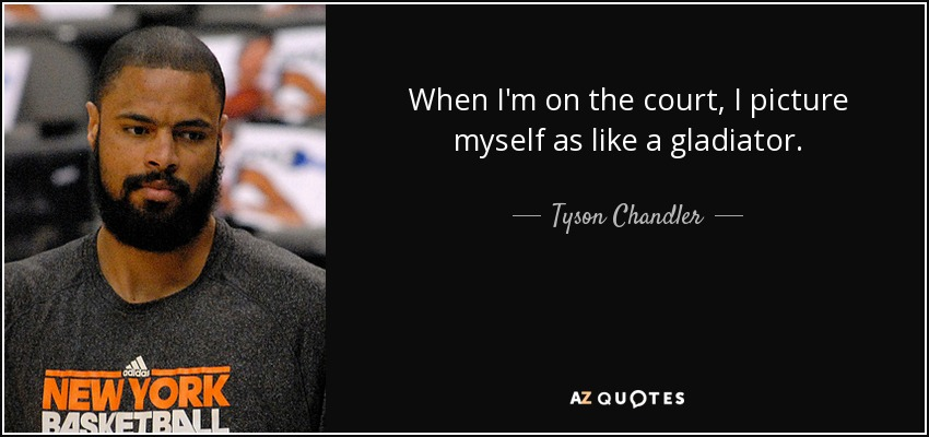 When I'm on the court, I picture myself as like a gladiator. - Tyson Chandler
